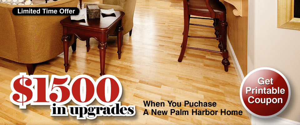 Limited Time Offer - Purchase a new Palm Harbor home and receive 1500 in upgrades. Click here to get printable coupon.